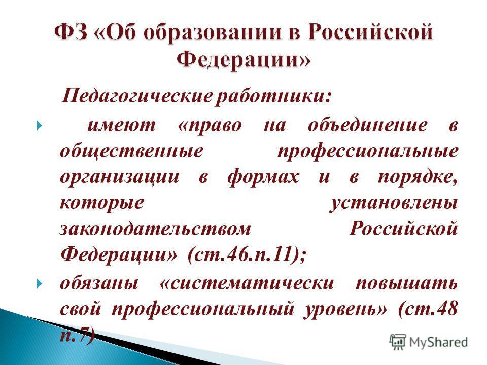 Педагогические работники: имеют «право на объединение в общественные профессиональные организации в формах и в порядке, которые установлены законодательством Российской Федерации» (ст.46.п.11); обязаны «систематически повышать свой профессиональный у