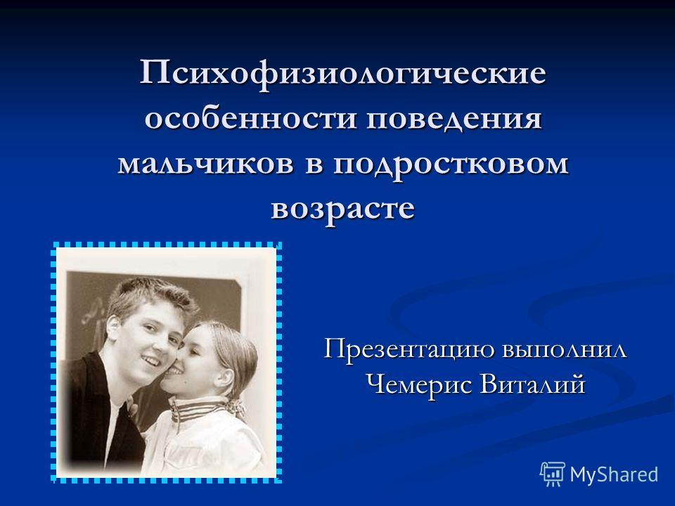 Психофизиологические особенности поведения мальчиков в подростковом возрасте Презентацию выполнил Чемерис Виталий