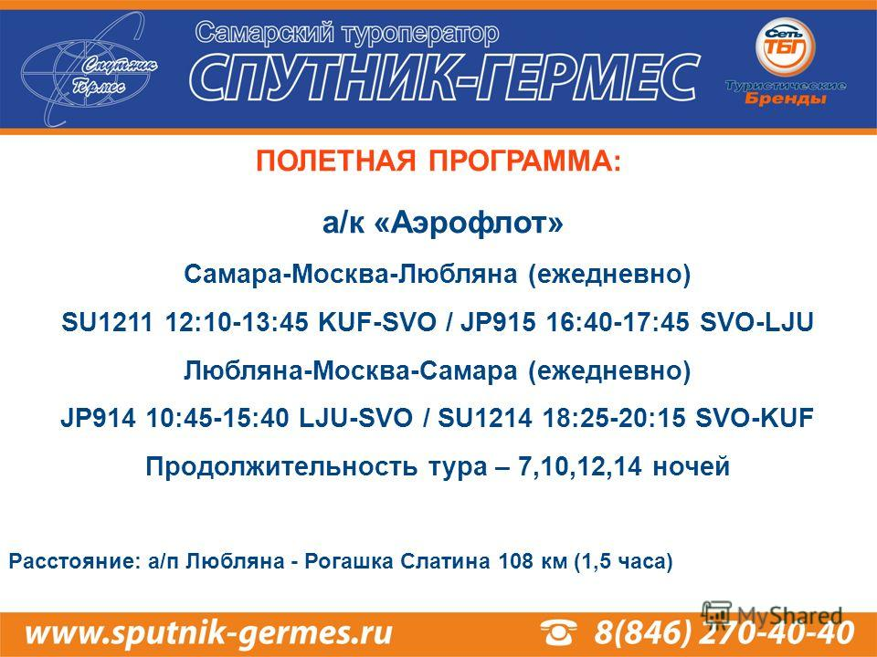 ПОЛЕТНАЯ ПРОГРАММА: а/к «Аэрофлот» Самара-Москва-Любляна (ежедневно) SU1211 12:10-13:45 KUF-SVO / JP915 16:40-17:45 SVO-LJU Любляна-Москва-Самара (ежедневно) JP914 10:45-15:40 LJU-SVO / SU1214 18:25-20:15 SVO-KUF Продолжительность тура – 7,10,12,14 н