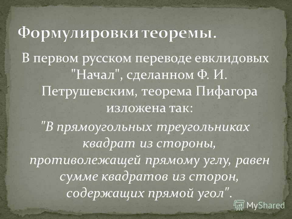 В первом русском переводе евклидовых Начал, сделанном Ф. И. Петрушевским, теорема Пифагора изложена так: В прямоугольных треугольниках квадрат из стороны, противолежащей прямому углу, равен сумме квадратов из сторон, содержащих прямой угол.