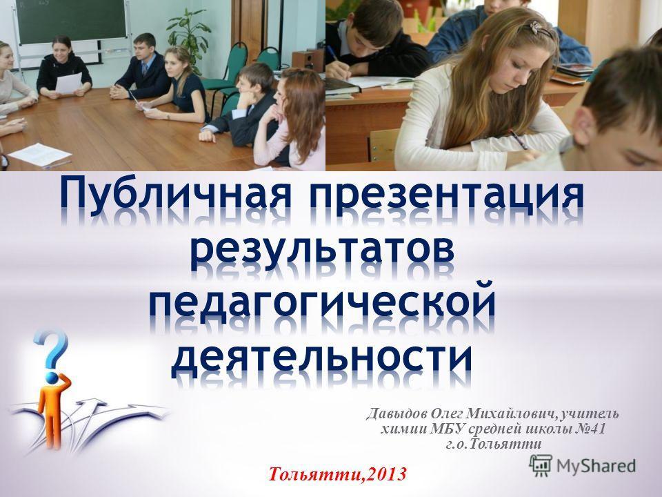Давыдов Олег Михайлович, учитель химии МБУ средней школы 41 г.о.Тольятти Тольятти,2013