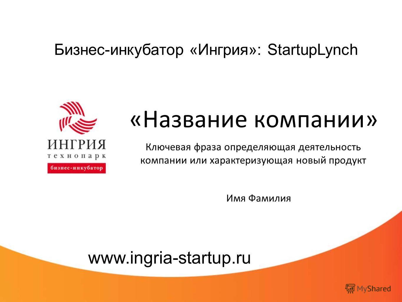 Бизнес-инкубатор «Ингрия»: StartupLynch «Название компании» Ключевая фраза определяющая деятельность компании или характеризующая новый продукт www.ingria-startup.ru Имя Фамилия