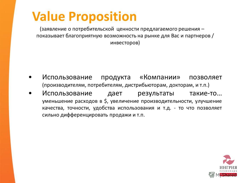 Value Proposition (заявление о потребительской ценности предлагаемого решения – показывает благоприятную возможность на рынке для Вас и партнеров / инвесторов) Использование продукта «Компании» позволяет (производителям, потребителям, дистрибьюторам,