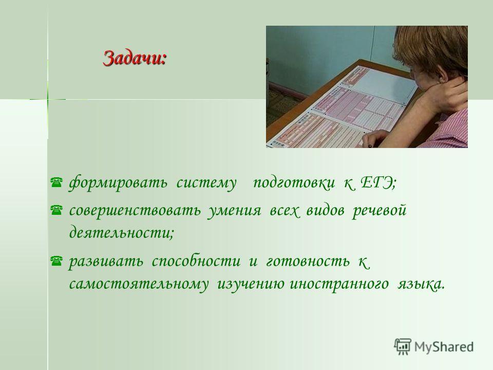 Задачи: Задачи: формировать систему подготовки к ЕГЭ; совершенствовать умения всех видов речевой деятельности; развивать способности и готовность к самостоятельному изучению иностранного языка.