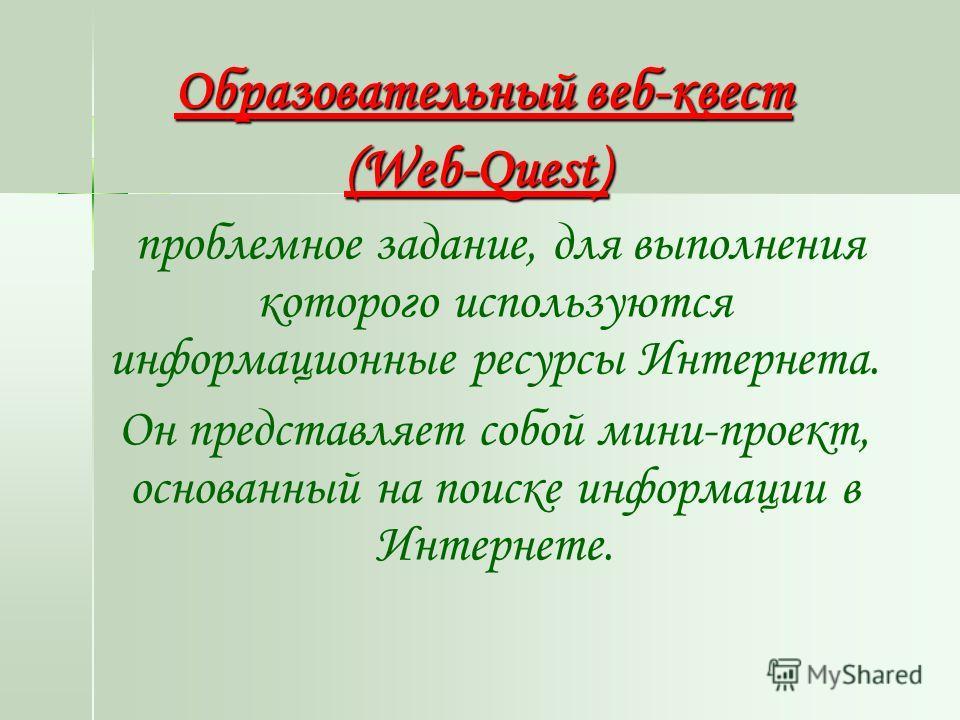 Образовательный веб-квест (Web-Quest) проблемное задание, для выполнения которого используются информационные ресурсы Интернета. Он представляет собой мини-проект, основанный на поиске информации в Интернете.