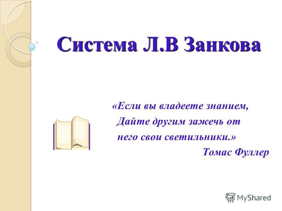 Система Л.В Занкова «Если вы владеете знанием, Дайте другим зажечь от него свои светильники.» Томас Фуллер