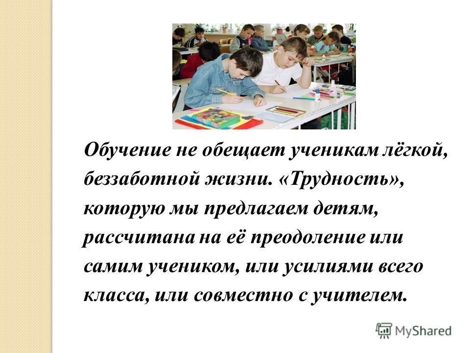 Обучение не обещает ученикам лёгкой, беззаботной жизни. «Трудность», которую мы предлагаем детям, рассчитана на её преодоление или самим учеником, или усилиями всего класса, или совместно с учителем.