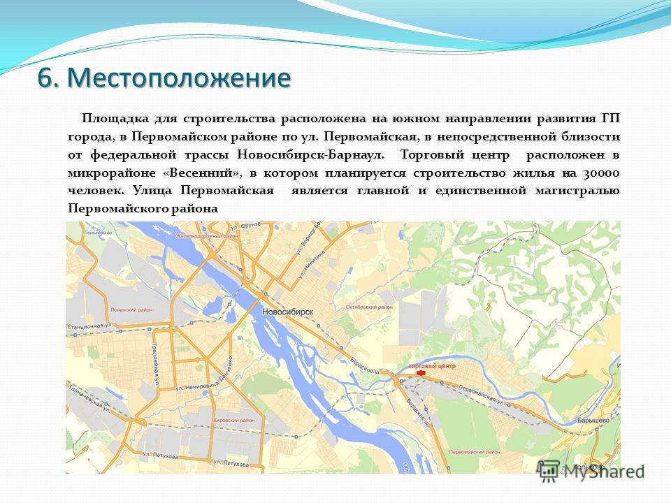 6. Местоположение Площадка для строительства расположена на южном направлении развития ГП города, в Первомайском районе по ул. Первомайская, в непосредственной близости от федеральной трассы Новосибирск-Барнаул. Торговый центр расположен в микрорайон