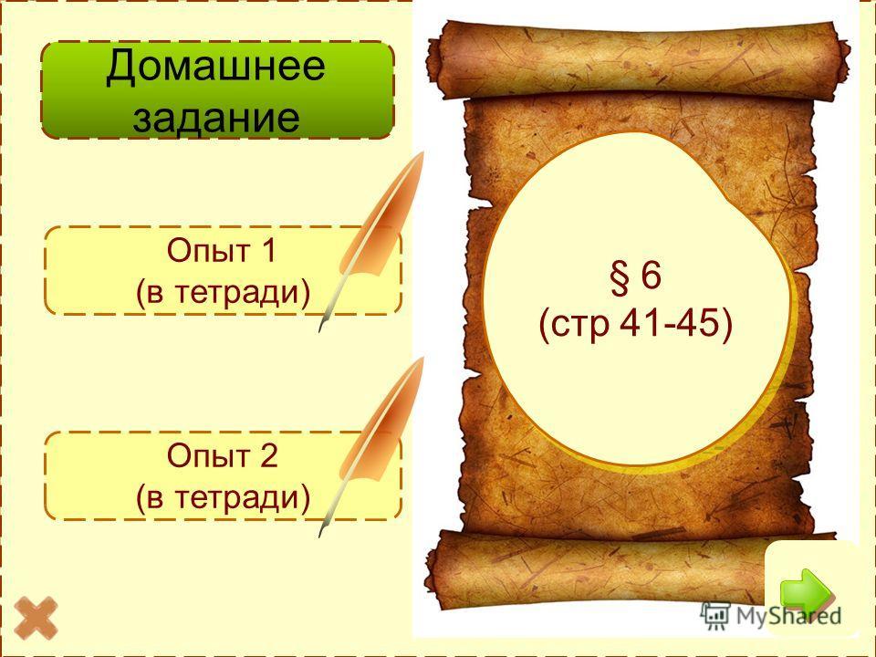 Домашнее задание § 6 (стр 41-45) § 6 (стр 41-45) Опыт 1 (в тетради) Опыт 2 (в тетради)