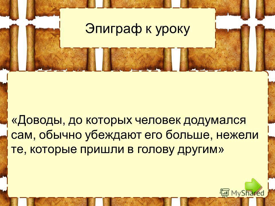 «Доводы, до которых человек додумался сам, обычно убеждают его больше, нежели те, которые пришли в голову другим» Эпиграф к уроку