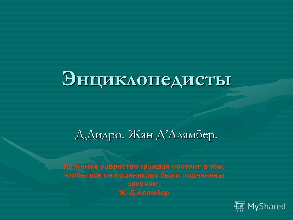 Энциклопедисты Д.Дидро. Жан ДАламбер. Истинное равенство граждан состоит в том, чтобы все они одинаково были подчинены законам. Ж. ДАламбер