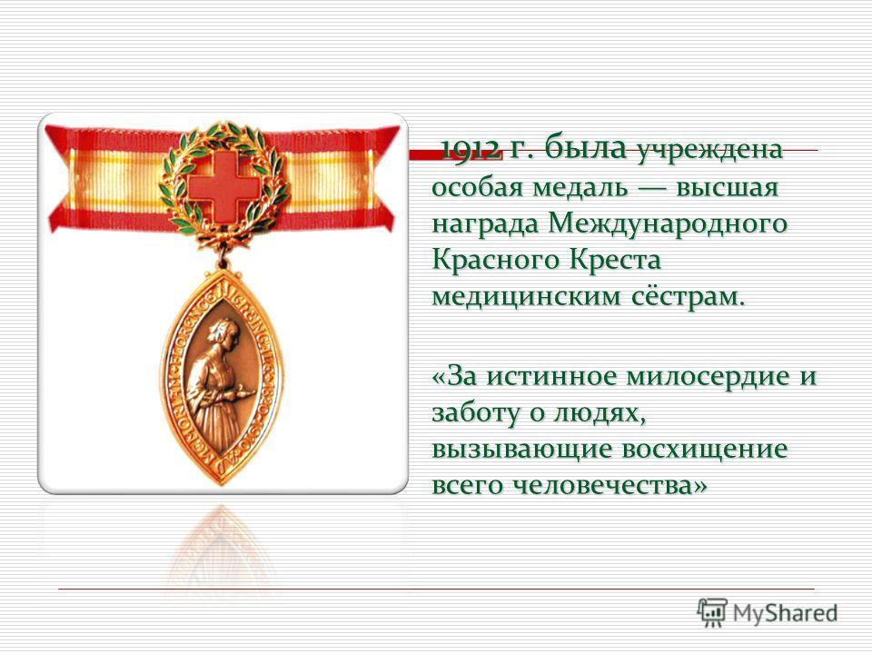 1912 г. была учреждена особая медаль высшая награда Международного Красного Креста медицинским сёстрам. «За истинное милосердие и заботу о людях, вызывающие восхищение всего человечества» 1912 г. была учреждена особая медаль высшая награда Международ