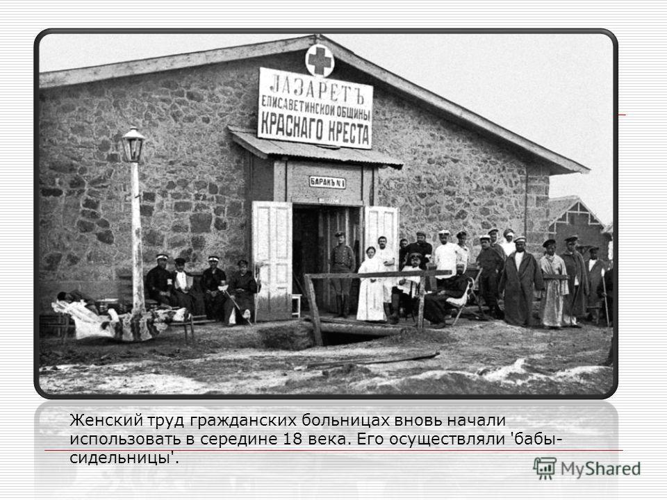 Женский труд гражданских больницах вновь начали использовать в середине 18 века. Его осуществляли 'бабы- сидельницы'.