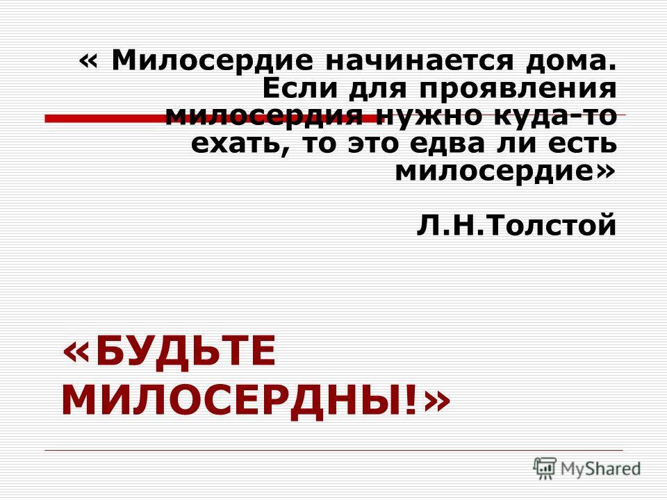 «БУДЬТЕ МИЛОСЕРДНЫ!» « Милосердие начинается дома. Если для проявления милосердия нужно куда-то ехать, то это едва ли есть милосердие» Л.Н.Толстой
