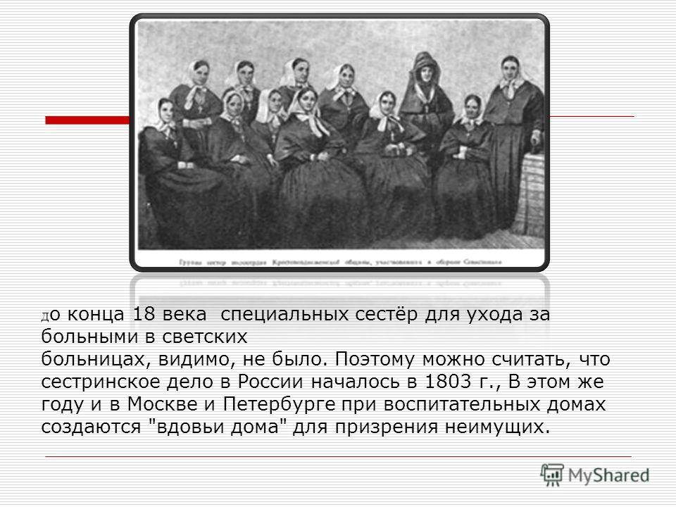 Д о конца 18 века специальных сестёр для ухода за больными в светских больницах, видимо, не было. Поэтому можно считать, что сестринское дело в России началось в 1803 г., В этом же году и в Москве и Петербурге при воспитательных домах создаются
