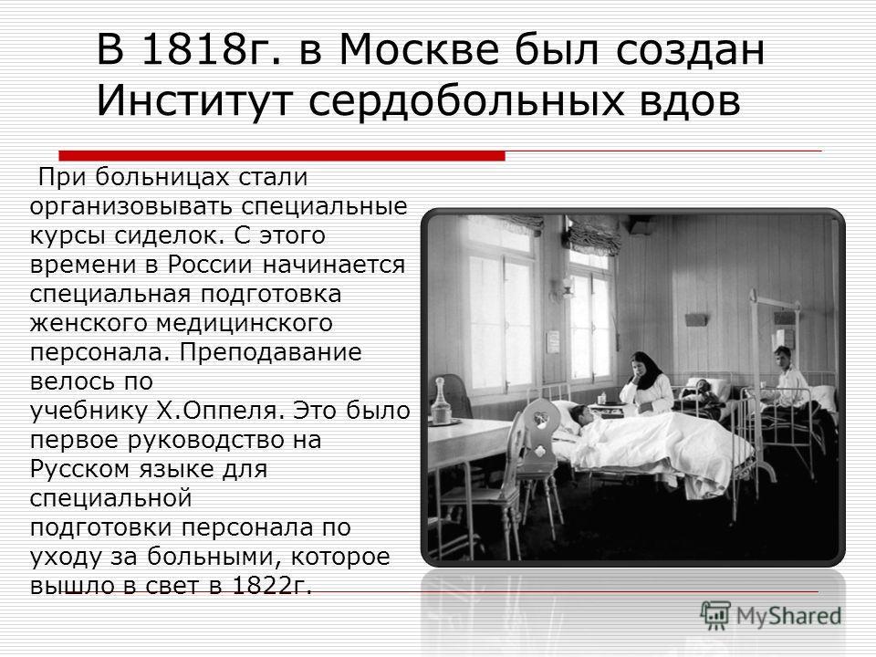 В 1818г. в Москве был создан Институт сердобольных вдов При больницах стали организовывать специальные курсы сиделок. С этого времени в России начинается специальная подготовка женского медицинского персонала. Преподавание велось по учебнику Х.Оппеля