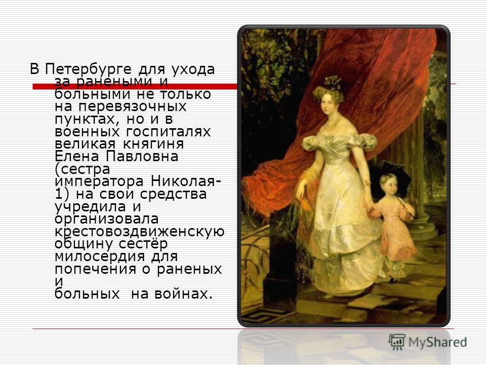 В Петербурге для ухода за ранеными и больными не только на перевязочных пунктах, но и в военных госпиталях великая княгиня Елена Павловна (сестра императора Николая- 1) на свои средства учредила и организовала крестовоздвиженскую общину сестёр милосе
