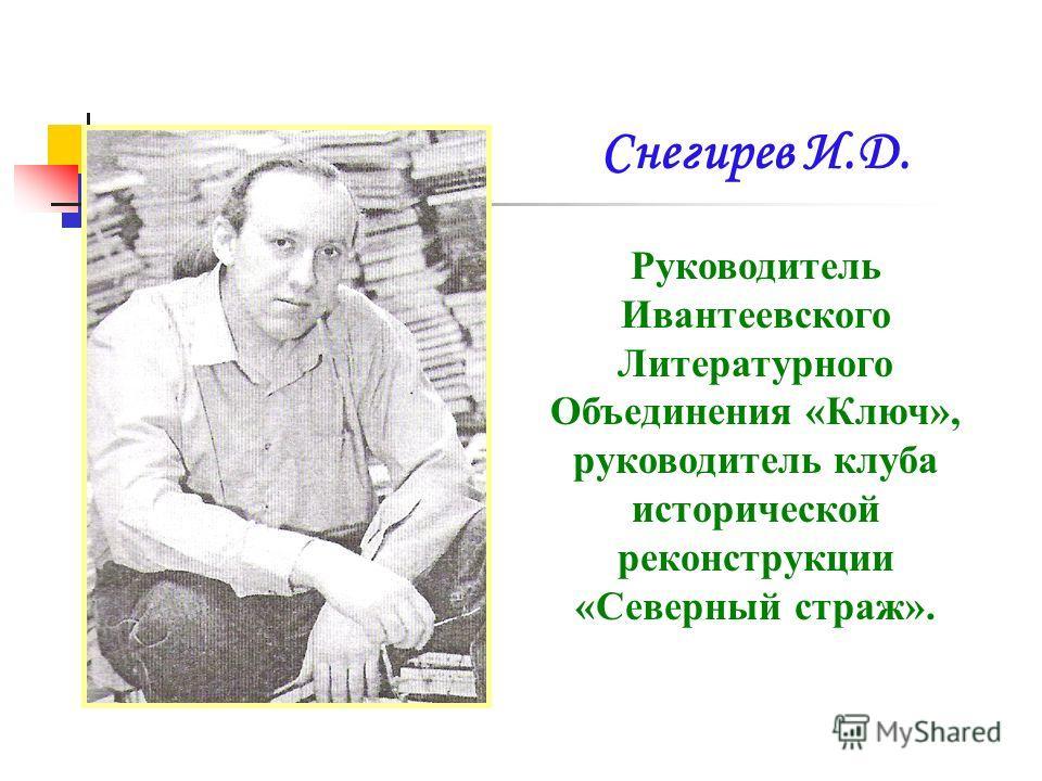 Снегирев И.Д. Руководитель Ивантеевского Литературного Объединения «Ключ», руководитель клуба исторической реконструкции «Северный страж».
