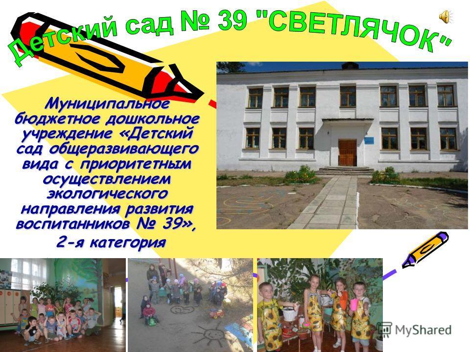 Муниципальное бюджетное дошкольное учреждение «Детский сад общеразвивающего вида с приоритетным осуществлением экологического направления развития воспитанников 39», 2-я категория 2-я категория