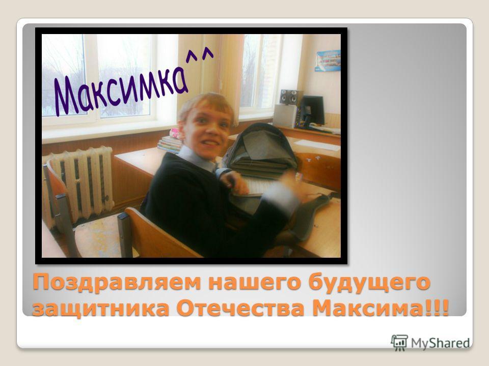 Поздравляем нашего будущего защитника Отечества Максима!!!