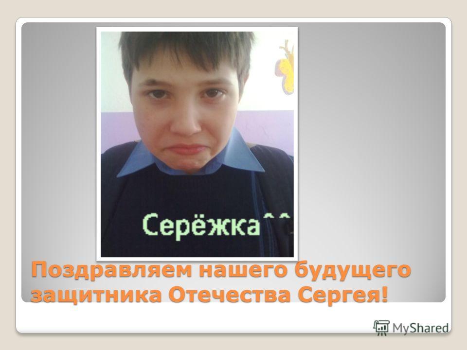 Поздравляем нашего будущего защитника Отечества Сергея!