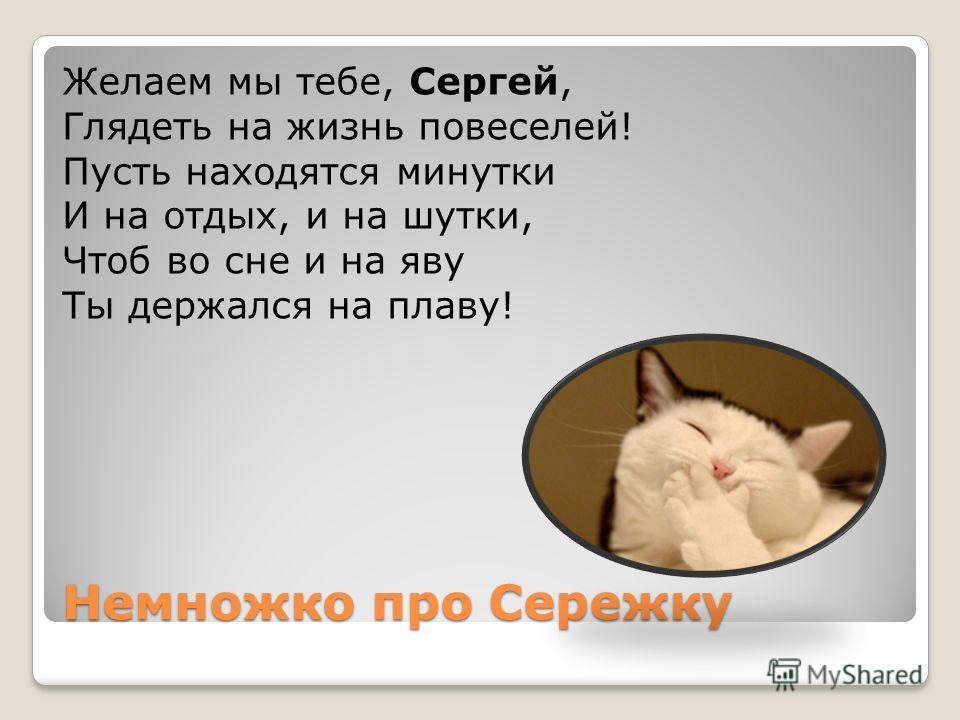 Немножко про Сережку Желаем мы тебе, Сергей, Глядеть на жизнь повеселей! Пусть находятся минутки И на отдых, и на шутки, Чтоб во сне и на яву Ты держался на плаву!