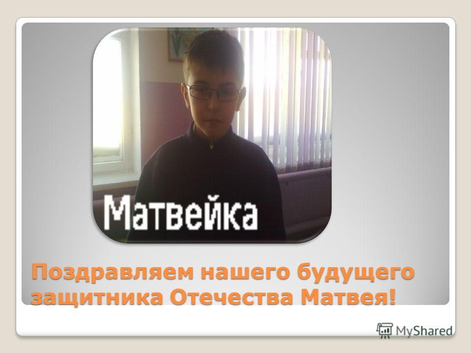 Поздравляем нашего будущего защитника Отечества Матвея!