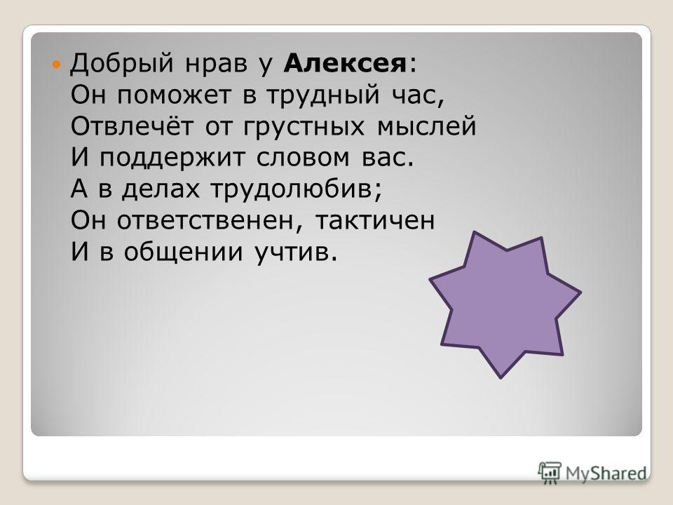 Добрый нрав у Алексея: Он поможет в трудный час, Отвлечёт от грустных мыслей И поддержит словом вас. А в делах трудолюбив; Он ответственен, тактичен И в общении учтив.