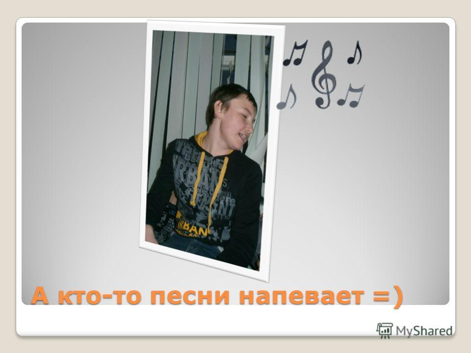 А кто-то песни напевает =)