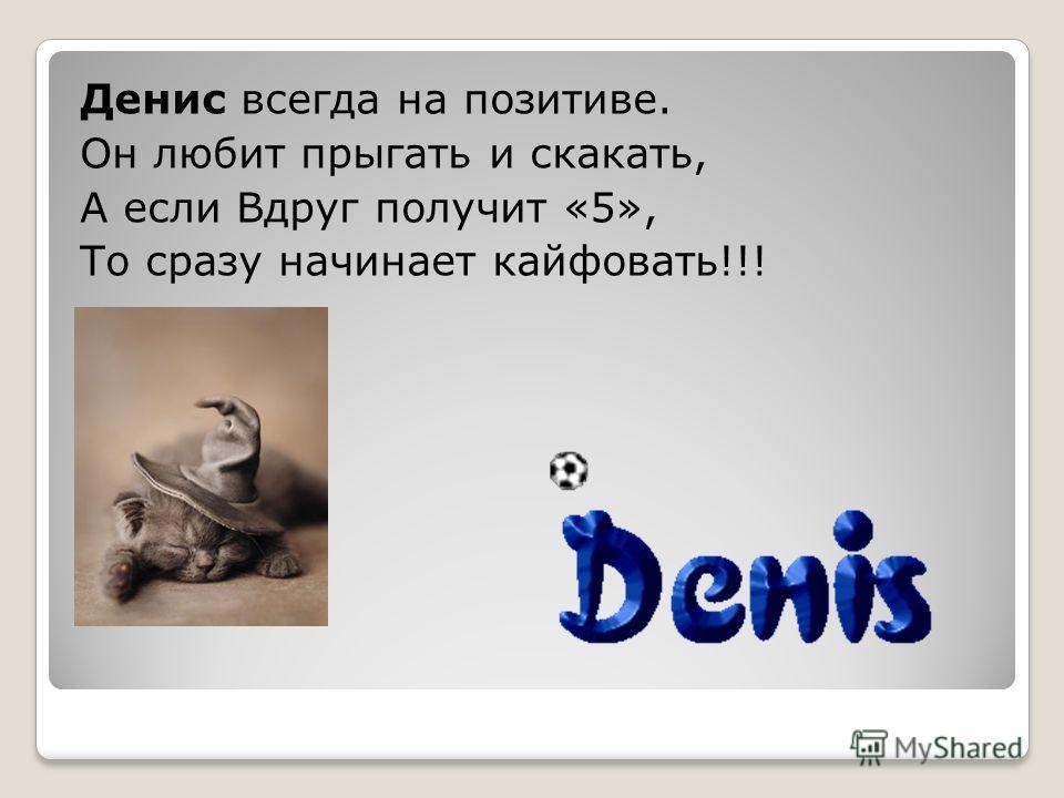 Денис всегда на позитиве. Он любит прыгать и скакать, А если Вдруг получит «5», То сразу начинает кайфовать!!!