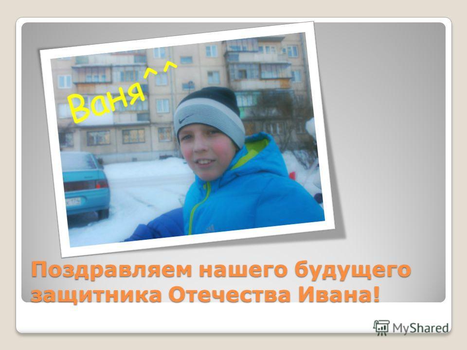 Поздравляем нашего будущего защитника Отечества Ивана!