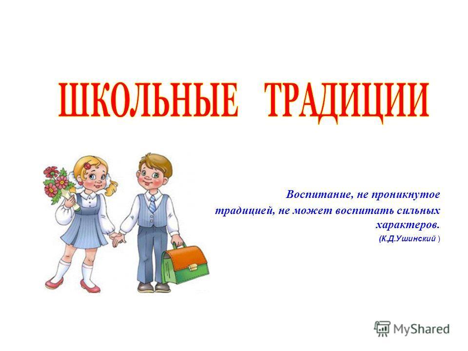 Воспитание, не проникнутое традицией, не может воспитать сильных характеров. (К.Д.Ушинский )