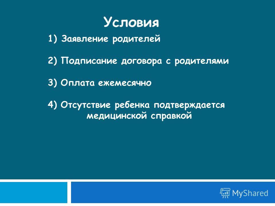 Условия 1)Заявление родителей 2) Подписание договора с родителями 3) Оплата ежемесячно 4) Отсутствие ребенка подтверждается медицинской справкой