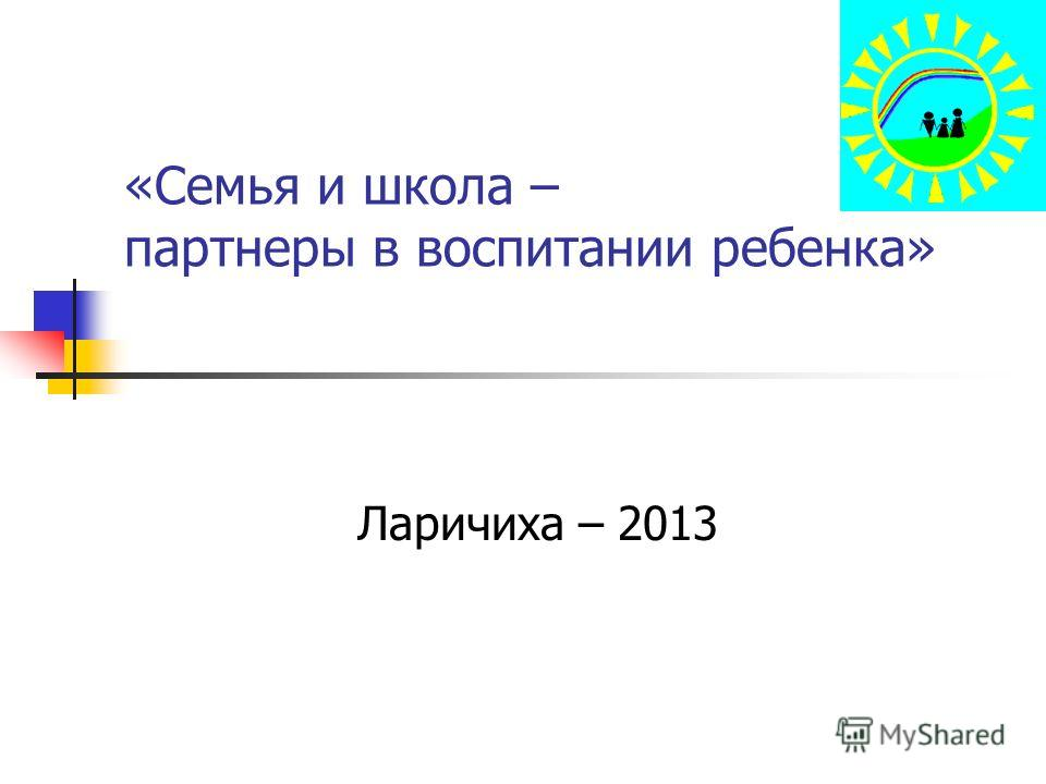 «Семья и школа – партнеры в воспитании ребенка» Ларичиха – 2013
