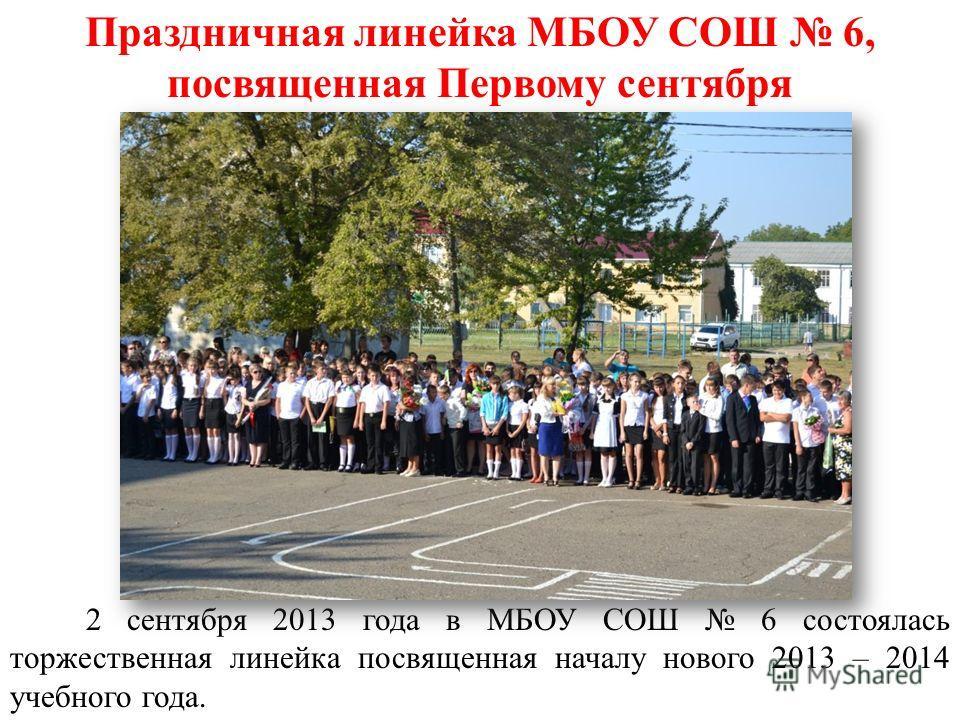 Праздничная линейка МБОУ СОШ 6, посвященная Первому сентября 2 сентября 2013 года в МБОУ СОШ 6 состоялась торжественная линейка посвященная началу нового 2013 – 2014 учебного года.