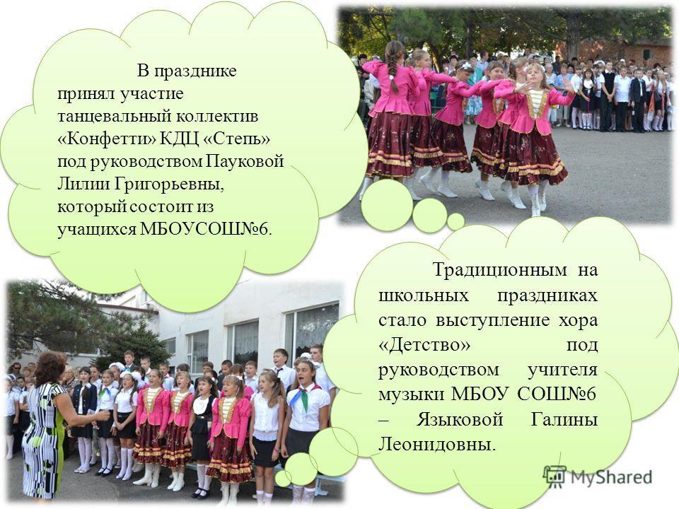 В празднике принял участие танцевальный коллектив «Конфетти» КДЦ «Степь» под руководством Пауковой Лилии Григорьевны, который состоит из учащихся МБОУСОШ6. Традиционным на школьных праздниках стало выступление хора «Детство» под руководством учителя