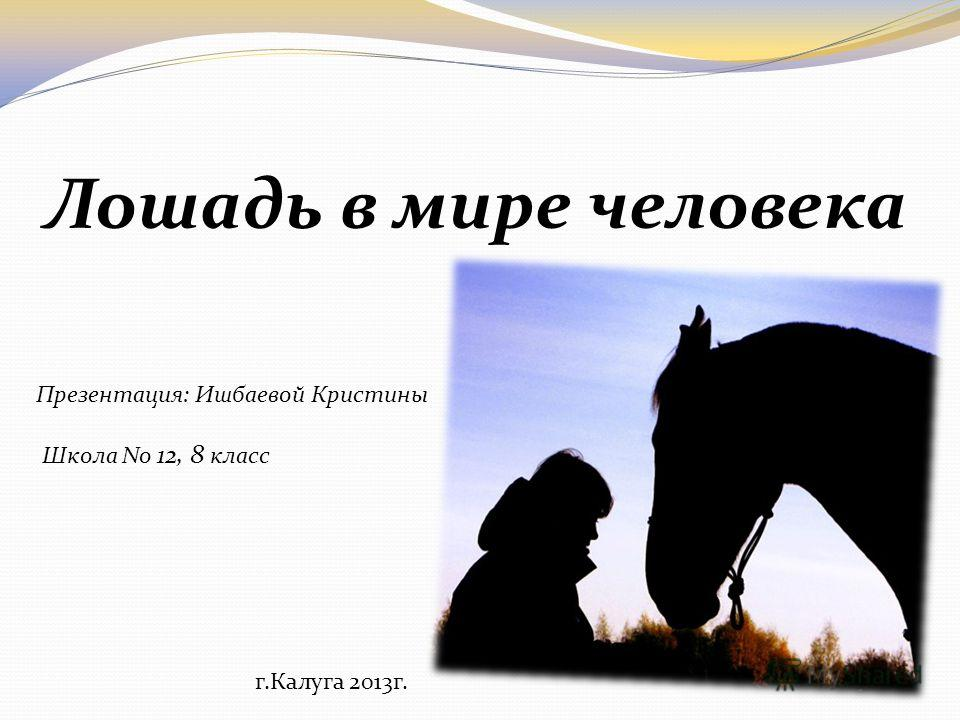 Лошадь в мире человека Презентация: Ишбаевой Кристины Школа No 12, 8 класс г.Калуга 2013г.