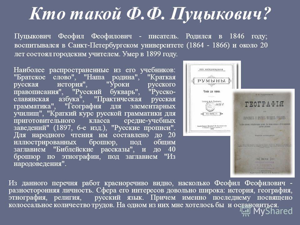 Кто такой Ф.Ф. Пуцыкович? Пуцыкович Феофил Феофилович - писатель. Родился в 1846 году; воспитывался в Санкт-Петербургском университете (1864 - 1866) и около 20 лет состоял городским учителем. Умер в 1899 году. Наиболее распространенные из его учебник
