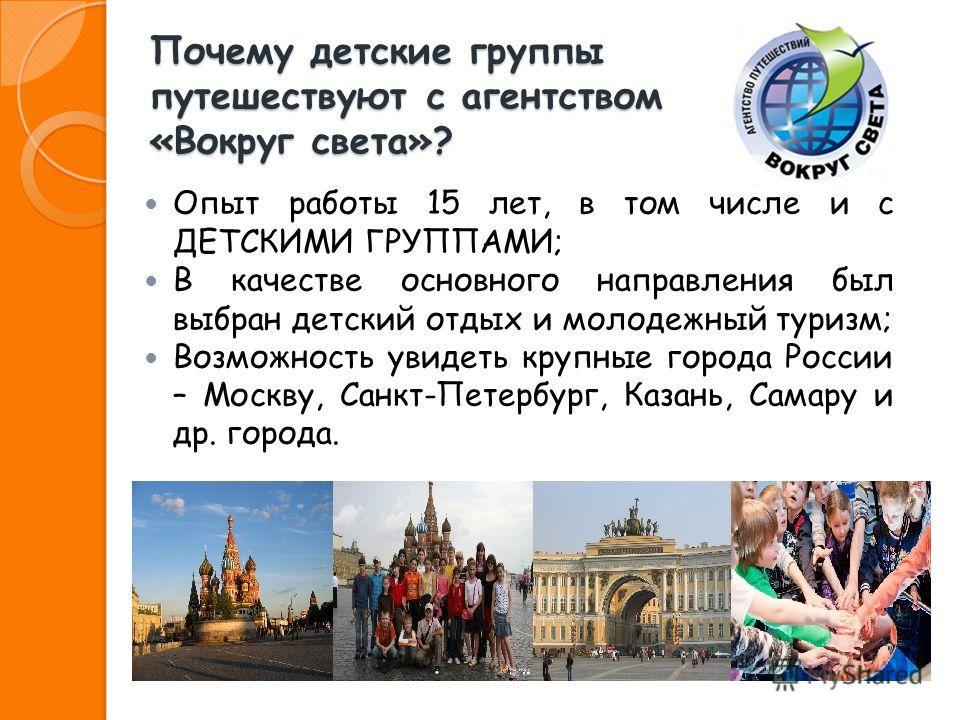 Почему детские группы путешествуют с агентством «Вокруг света»? Опыт работы 15 лет, в том числе и с ДЕТСКИМИ ГРУППАМИ; В качестве основного направления был выбран детский отдых и молодежный туризм; Возможность увидеть крупные города России – Москву,