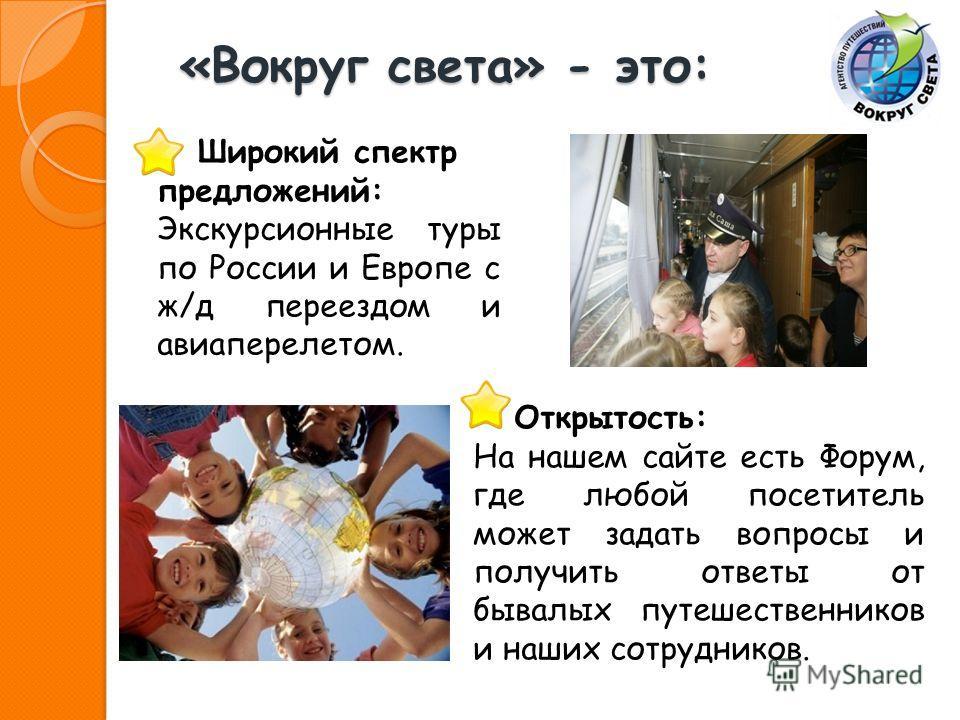 «Вокруг света» - это: Широкий спектр предложений: Экскурсионные туры по России и Европе с ж/д переездом и авиаперелетом. Открытость: На нашем сайте есть Форум, где любой посетитель может задать вопросы и получить ответы от бывалых путешественников и