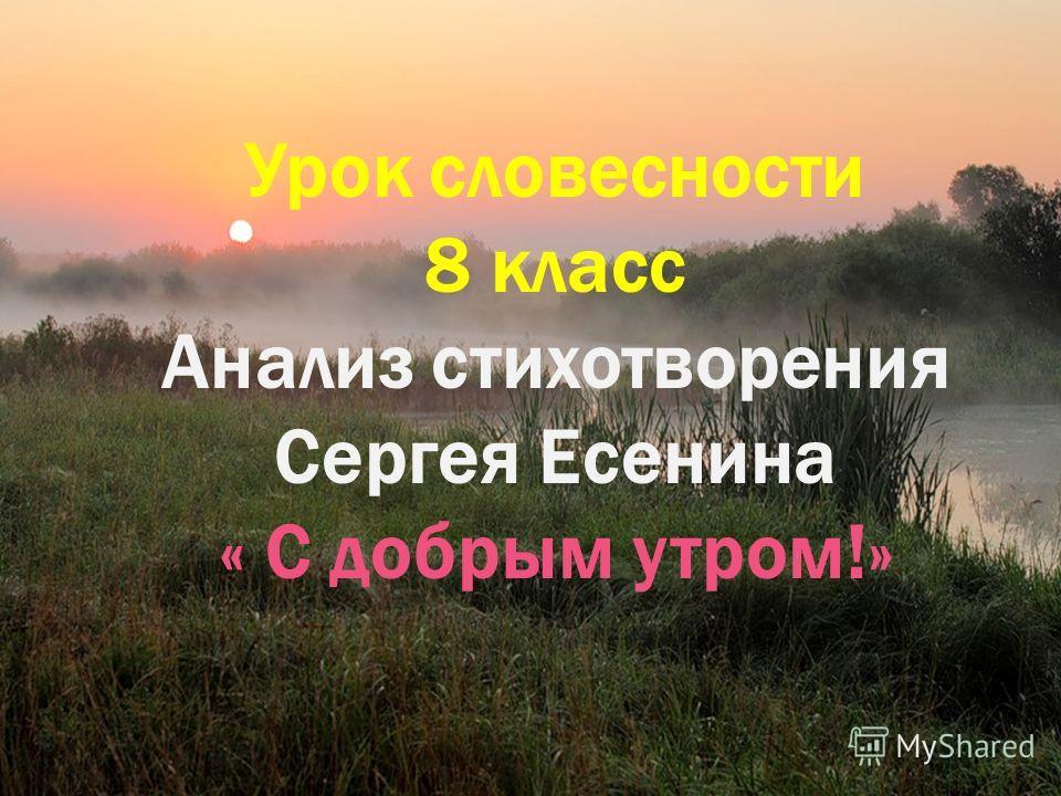 Урок словесности 8 класс Анализ стихотворения Сергея Есенина « С добрым утром!»