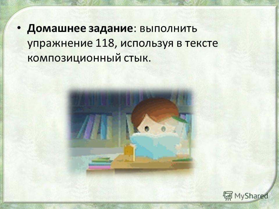 Домашнее задание: выполнить упражнение 118, используя в тексте композиционный стык.