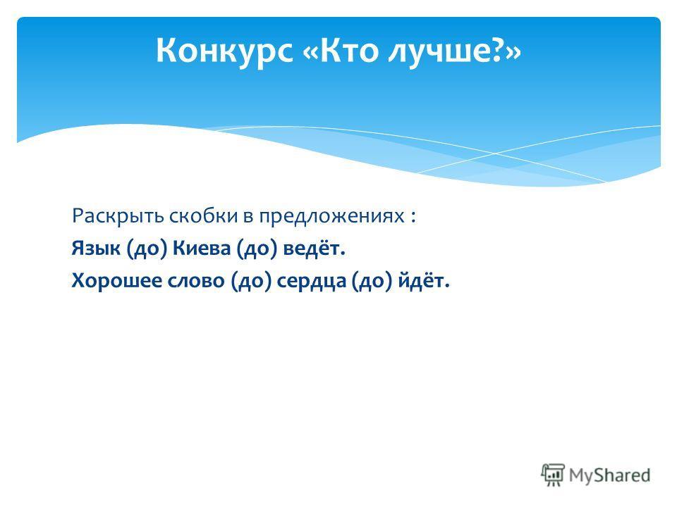 Раскрыть скобки в предложениях : Язык (до) Киева (до) ведёт. Хорошее слово (до) сердца (до) йдёт. Конкурс «Кто лучше?»