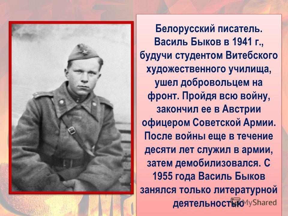 11 Белорусский писатель. Василь Быков в 1941 г., будучи студентом Витебского художественного училища, ушел добровольцем на фронт. Пройдя всю войну, закончил ее в Австрии офицером Советской Армии. После войны еще в течение десяти лет служил в армии, з