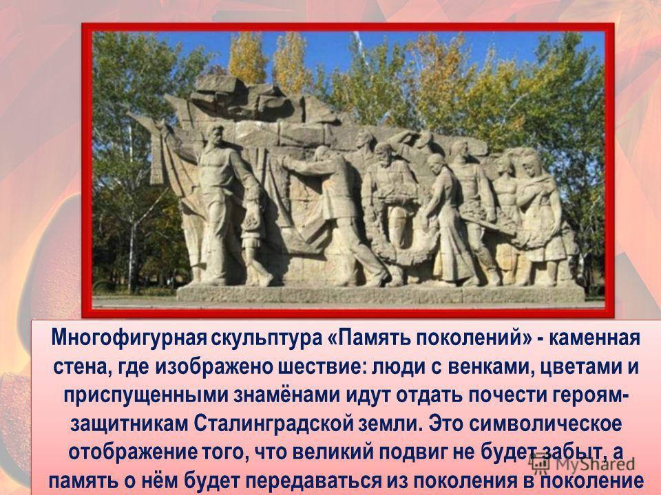 26 Многофигурная скульптура «Память поколений» - каменная стена, где изображено шествие: люди с венками, цветами и приспущенными знамёнами идут отдать почести героям- защитникам Сталинградской земли. Это символическое отображение того, что великий по