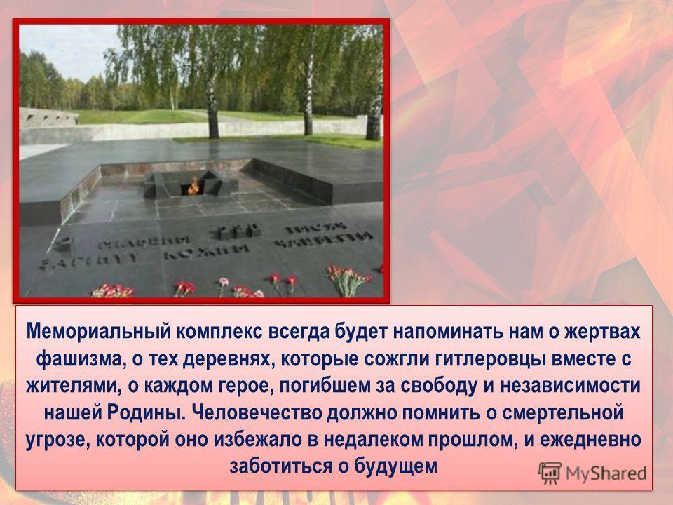 34 Мемориальный комплекс всегда будет напоминать нам о жертвах фашизма, о тех деревнях, которые сожгли гитлеровцы вместе с жителями, о каждом герое, погибшем за свободу и независимости нашей Родины. Человечество должно помнить о смертельной угрозе, к