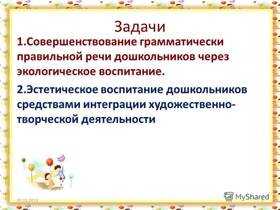Задачи 1.Совершенствование грамматически правильной речи дошкольников через экологическое воспитание. 2.Эстетическое воспитание дошкольников средствами интеграции художественно- творческой деятельности 20.11.20133