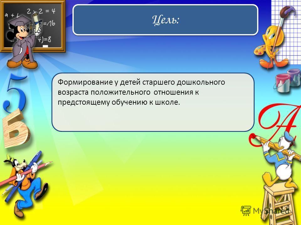 Цель: Формирование у детей старшего дошкольного возраста положительного отношения к предстоящему обучению к школе.