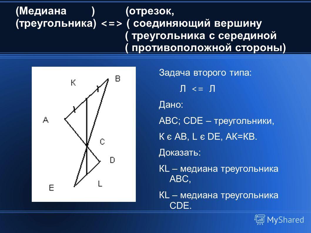 (Медиана ) (отрезок, (треугольника) ( соединяющий вершину ( треугольника с серединой ( противоположной стороны) Задача второго типа: Л