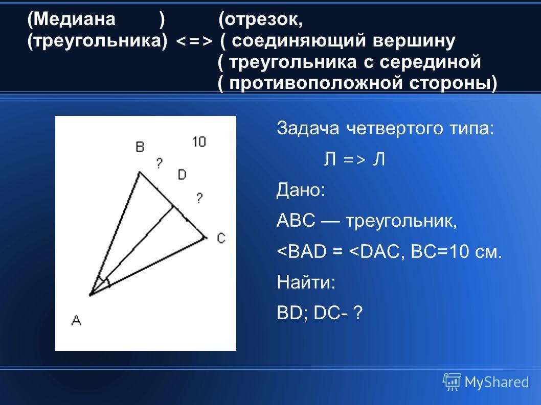 (Медиана ) (отрезок, (треугольника) ( соединяющий вершину ( треугольника с серединой ( противоположной стороны) Задача четвертого типа: Л => Л Дано: АВС треугольник,
